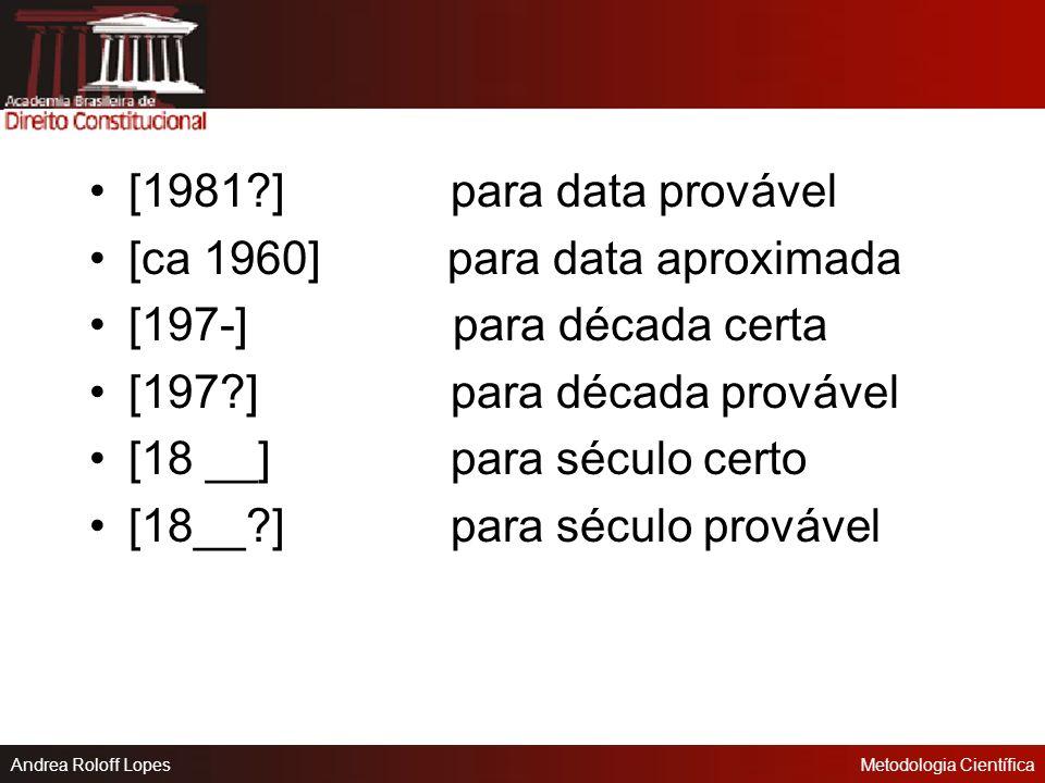 [1981 ] para data provável [ca 1960] para data aproximada. [197-] para década certa.